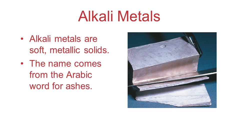 Alkali Metals Alkali metals are soft, metallic solids. The name comes from the Arabic word for ashes.
