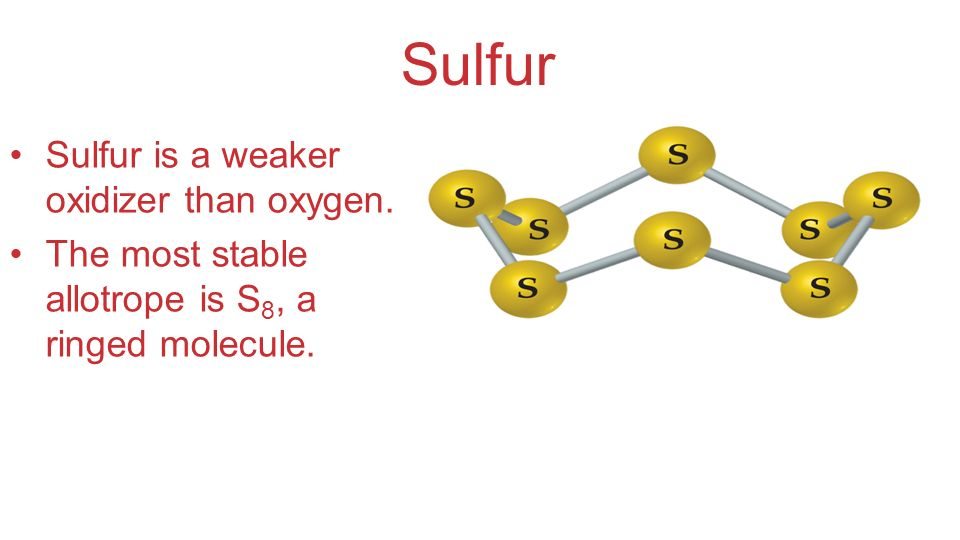 Sulfur Sulfur is a weaker oxidizer than oxygen. The most stable allotrope is S 8, a ringed molecule.