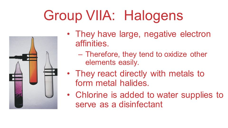 Group VIIA: Halogens They have large, negative electron affinities. –Therefore, they tend to oxidize other elements easily. They react directly with m