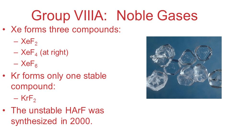 Group VIIIA: Noble Gases Xe forms three compounds: –XeF 2 –XeF 4 (at right) –XeF 6 Kr forms only one stable compound: –KrF 2 The unstable HArF was syn