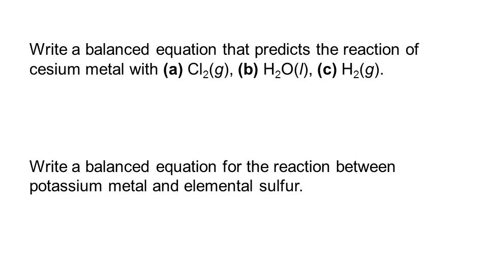 Write a balanced equation that predicts the reaction of cesium metal with (a) Cl 2 (g), (b) H 2 O(l), (c) H 2 (g). Write a balanced equation for the r