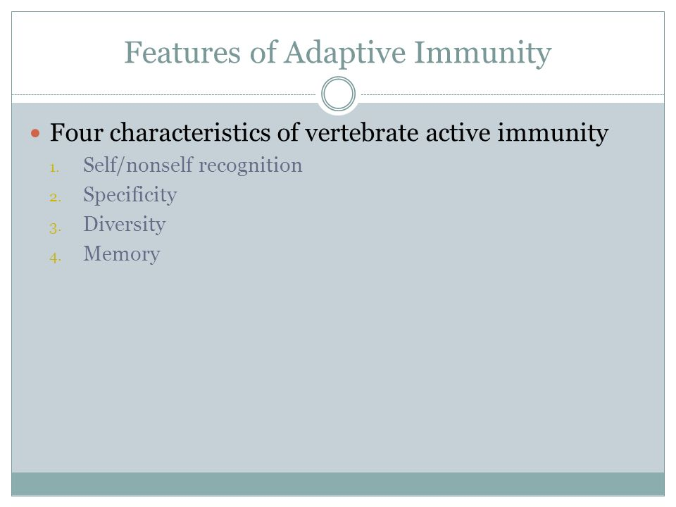 Features of Adaptive Immunity Four characteristics of vertebrate active immunity 1. Self/nonself recognition 2. Specificity 3. Diversity 4. Memory