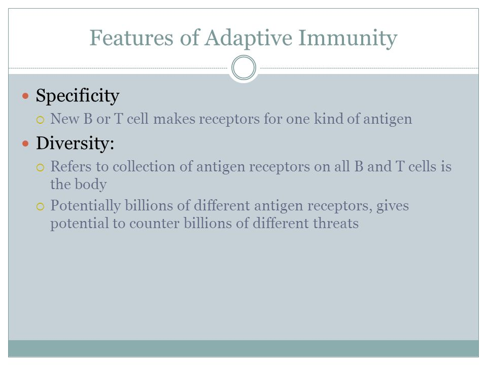 Features of Adaptive Immunity Specificity New B or T cell makes receptors for one kind of antigen Diversity: Refers to collection of antigen receptors
