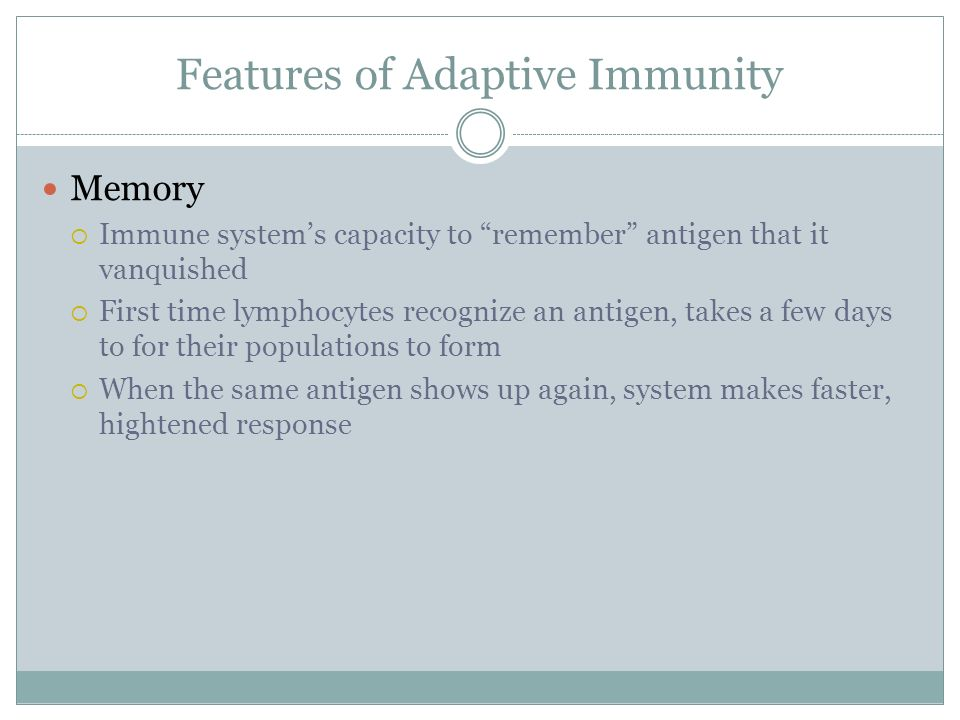Features of Adaptive Immunity Memory Immune systems capacity to remember antigen that it vanquished First time lymphocytes recognize an antigen, takes