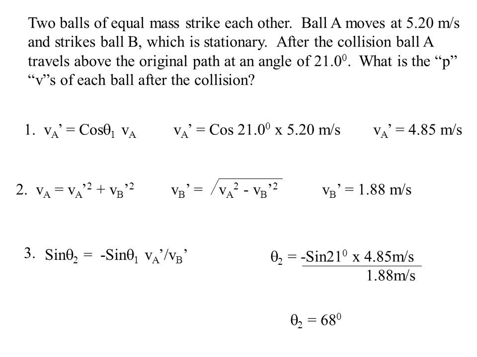 Two balls of equal mass strike each other. Ball A moves at 5.20 m/s and strikes ball B, which is stationary. After the collision ball A travels above