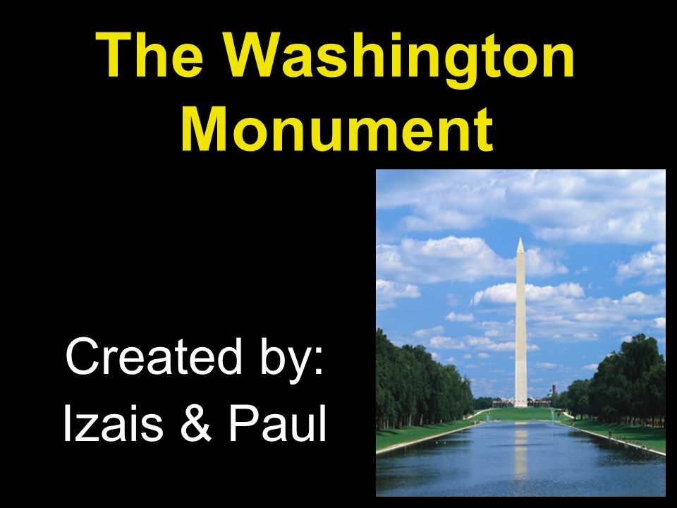 The Washington Monument Created by: Izais & Paul