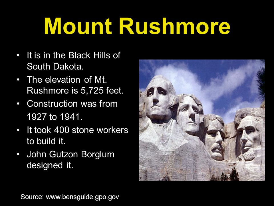 Mount Rushmore It is in the Black Hills of South Dakota. The elevation of Mt. Rushmore is 5,725 feet. Construction was from 1927 to 1941. It took 400