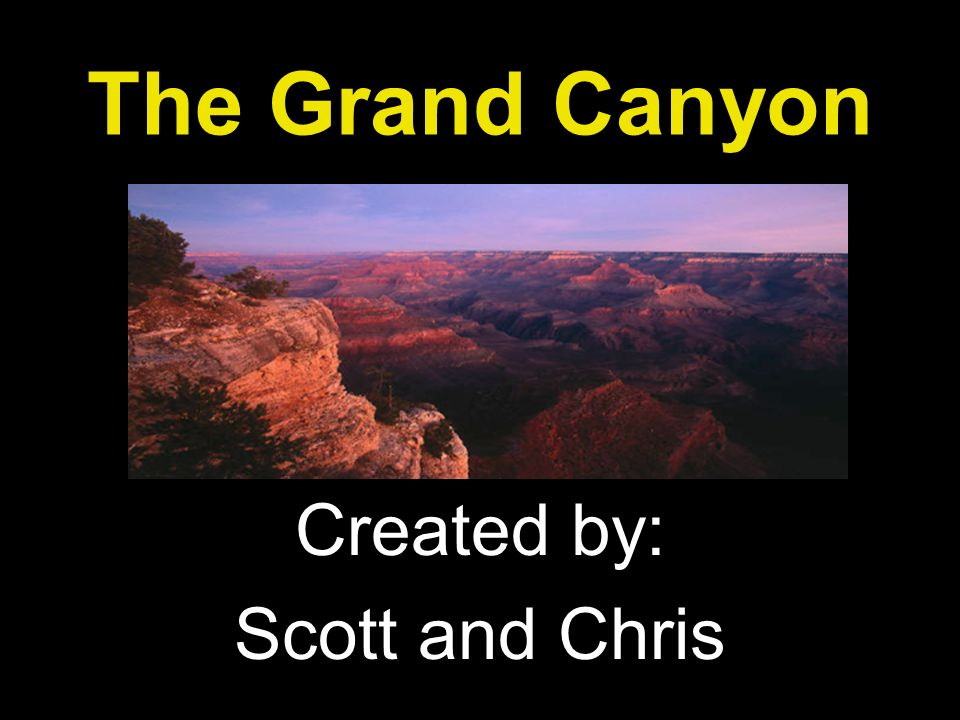 The Grand Canyon Created by: Scott and Chris