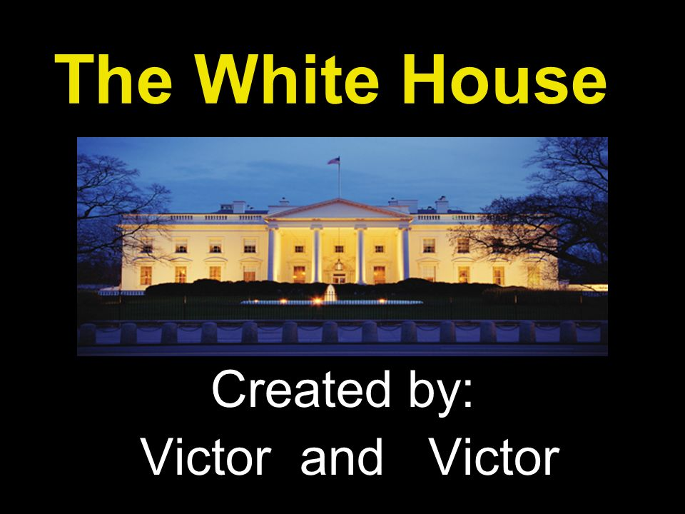 The White House Created by: Victor and Victor