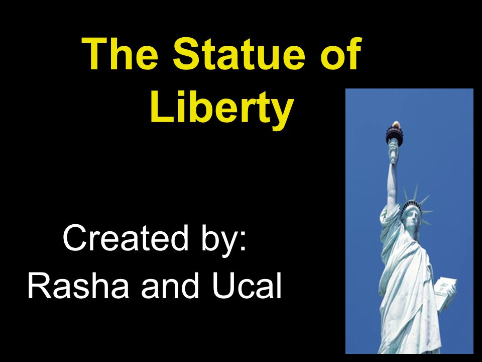 The Statue of Liberty Created by: Rasha and Ucal
