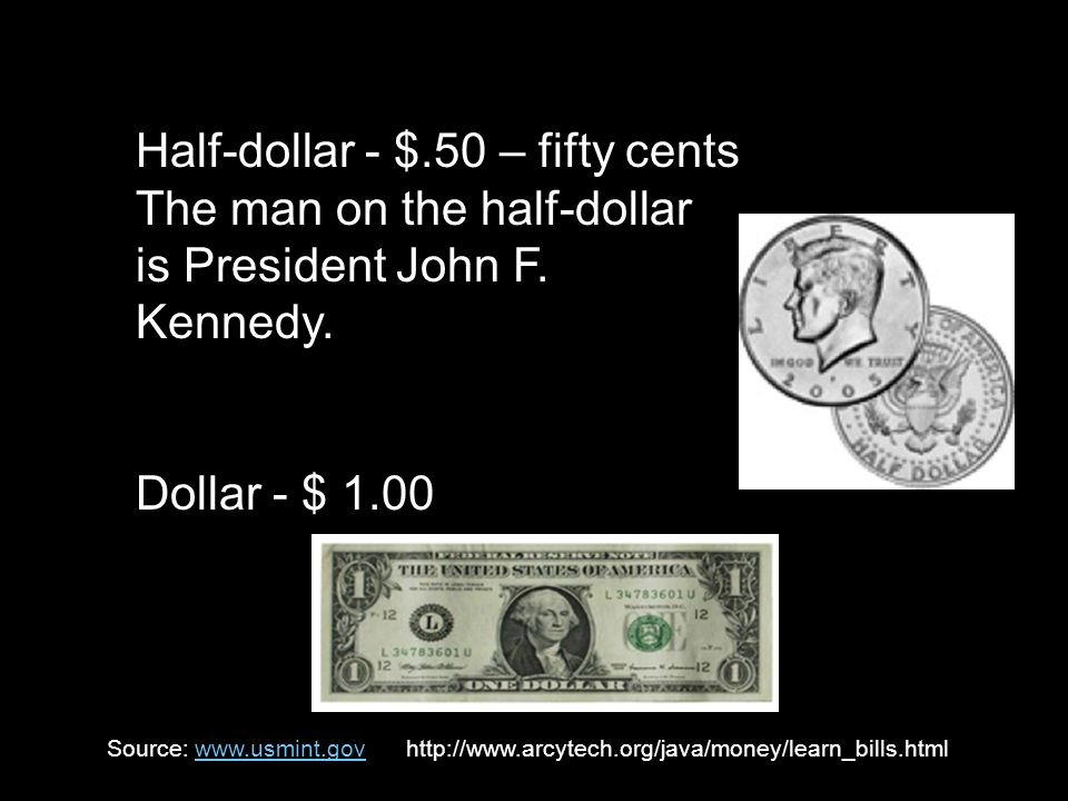 Half-dollar - $.50 – fifty cents The man on the half-dollar is President John F. Kennedy. Dollar - $ 1.00 Source: www.usmint.gov http://www.arcytech.o