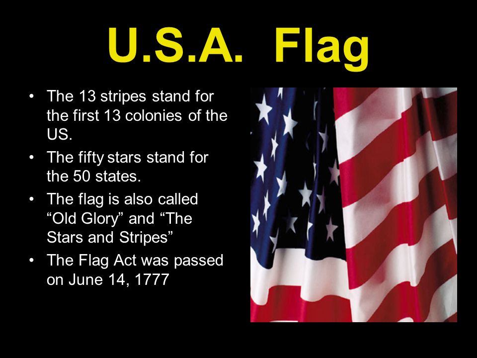 U.S.A. Flag The 13 stripes stand for the first 13 colonies of the US. The fifty stars stand for the 50 states. The flag is also called Old Glory and T