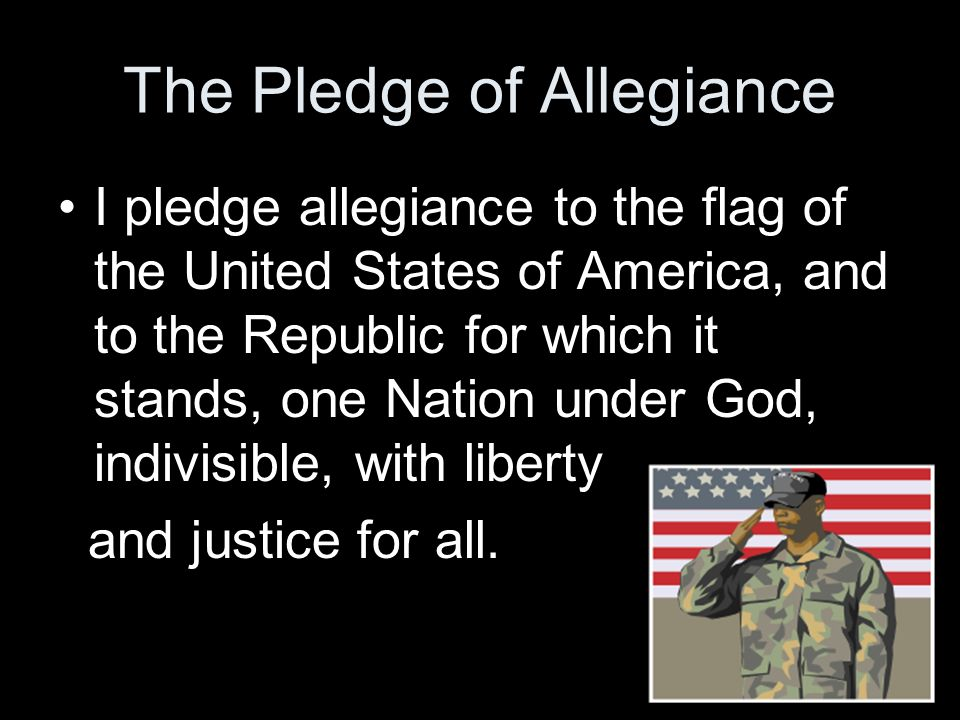 The Pledge of Allegiance I pledge allegiance to the flag of the United States of America, and to the Republic for which it stands, one Nation under Go