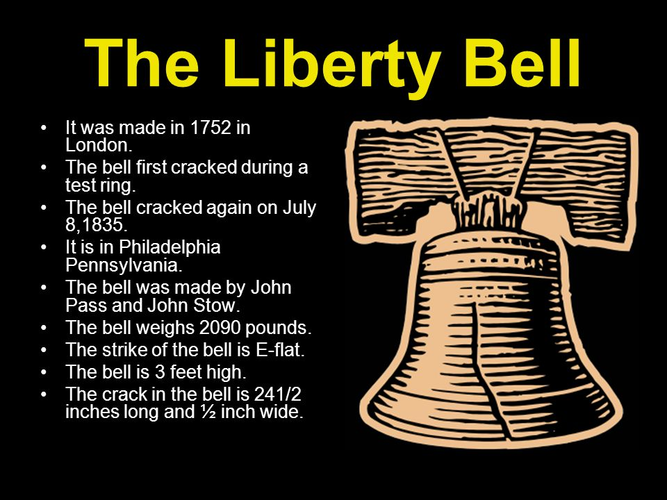 The Liberty Bell It was made in 1752 in London. The bell first cracked during a test ring. The bell cracked again on July 8,1835. It is in Philadelphi