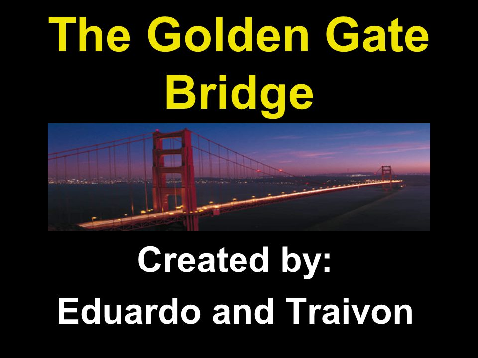 The Golden Gate Bridge Created by: Eduardo and Traivon