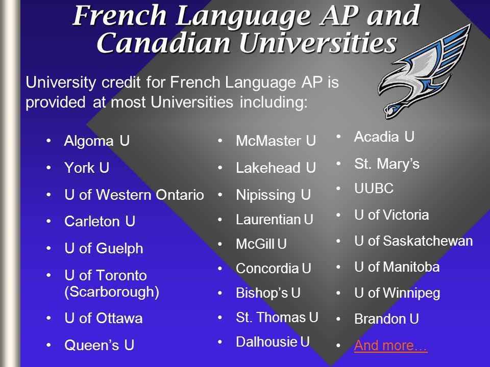 French Language AP and Canadian Universities Algoma U York U U of Western Ontario Carleton U U of Guelph U of Toronto (Scarborough) U of Ottawa Queens U McMaster U Lakehead U Nipissing U Laurentian U McGill U Concordia U Bishops U St.
