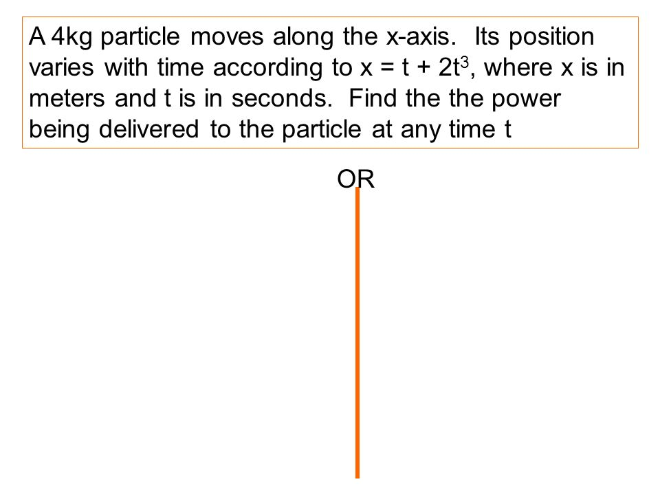 A 4kg particle moves along the x-axis. Its position varies with time according to x = t + 2t 3, where x is in meters and t is in seconds. Find the the