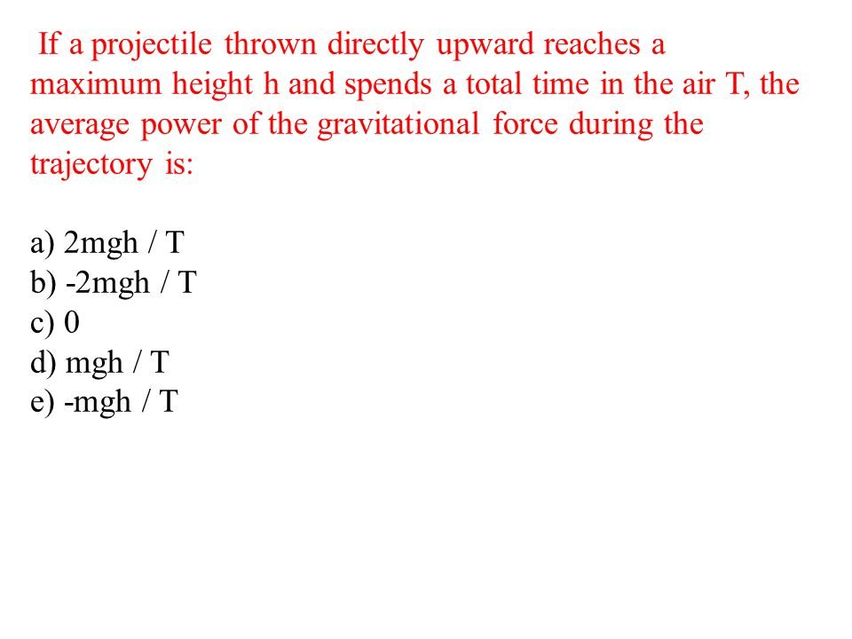 If a projectile thrown directly upward reaches a maximum height h and spends a total time in the air T, the average power of the gravitational force d