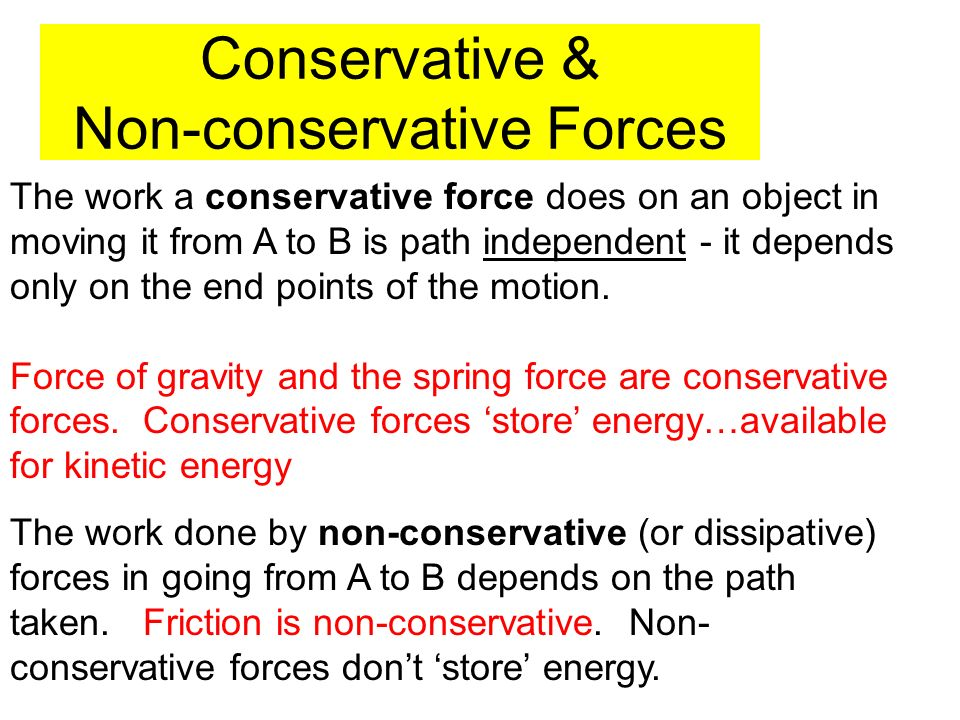Conservative & Non-conservative Forces The work a conservative force does on an object in moving it from A to B is path independent - it depends only