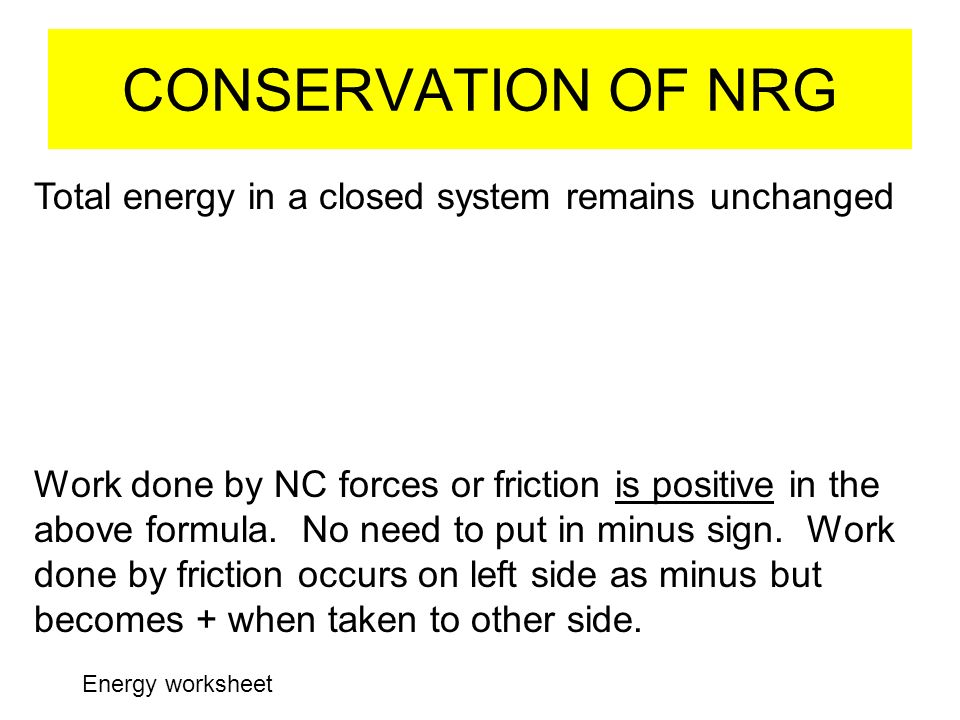CONSERVATION OF NRG Total energy in a closed system remains unchanged Work done by NC forces or friction is positive in the above formula. No need to