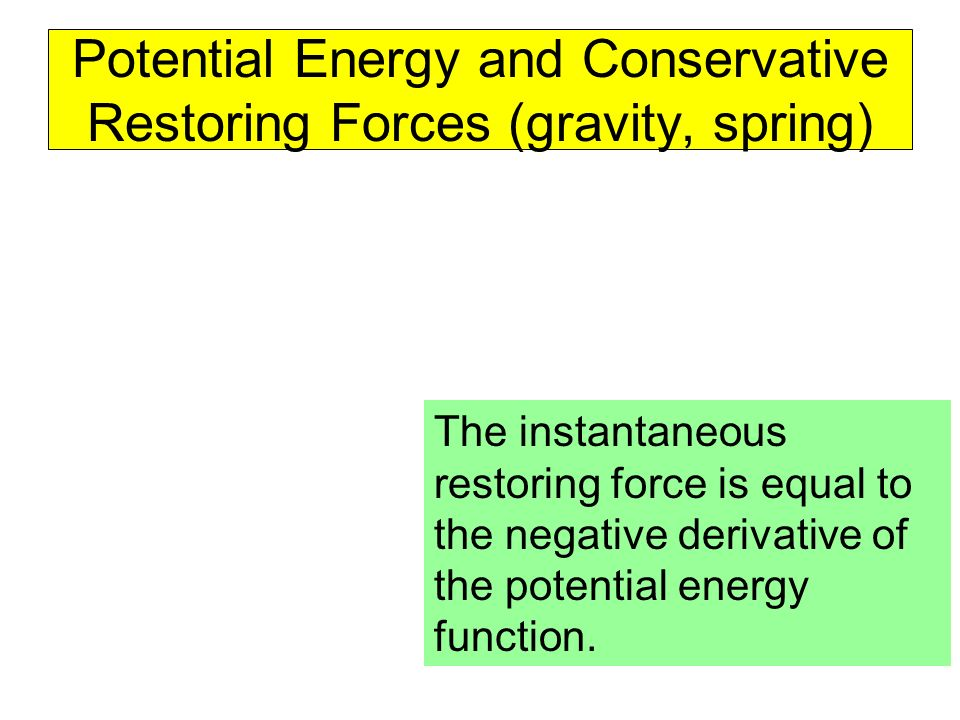Potential Energy and Conservative Restoring Forces (gravity, spring) The instantaneous restoring force is equal to the negative derivative of the pote