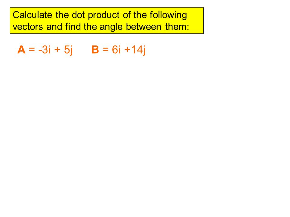 Calculate the dot product of the following vectors and find the angle between them: A = -3i + 5j B = 6i +14j