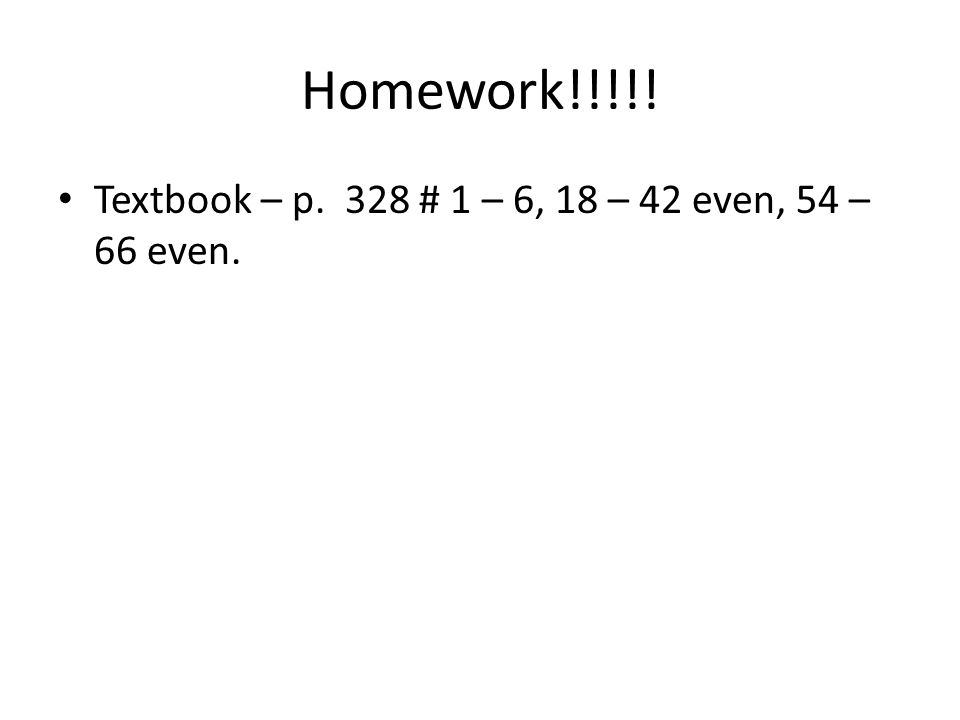 Homework!!!!! Textbook – p. 328 # 1 – 6, 18 – 42 even, 54 – 66 even.
