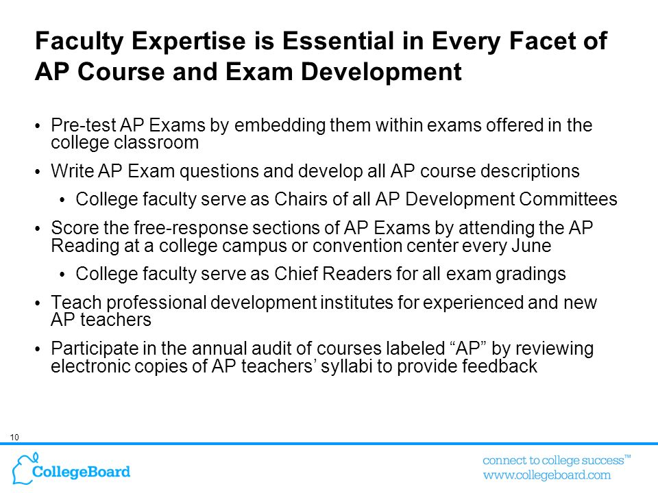 10 Faculty Expertise is Essential in Every Facet of AP Course and Exam Development Pre-test AP Exams by embedding them within exams offered in the col