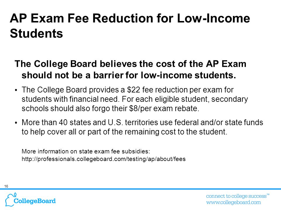 16 AP Exam Fee Reduction for Low-Income Students The College Board believes the cost of the AP Exam should not be a barrier for low-income students. T