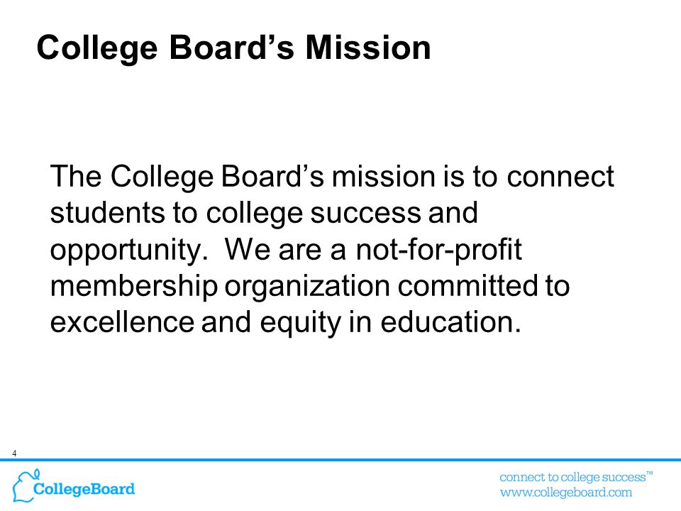 4 College Boards Mission The College Boards mission is to connect students to college success and opportunity. We are a not-for-profit membership orga