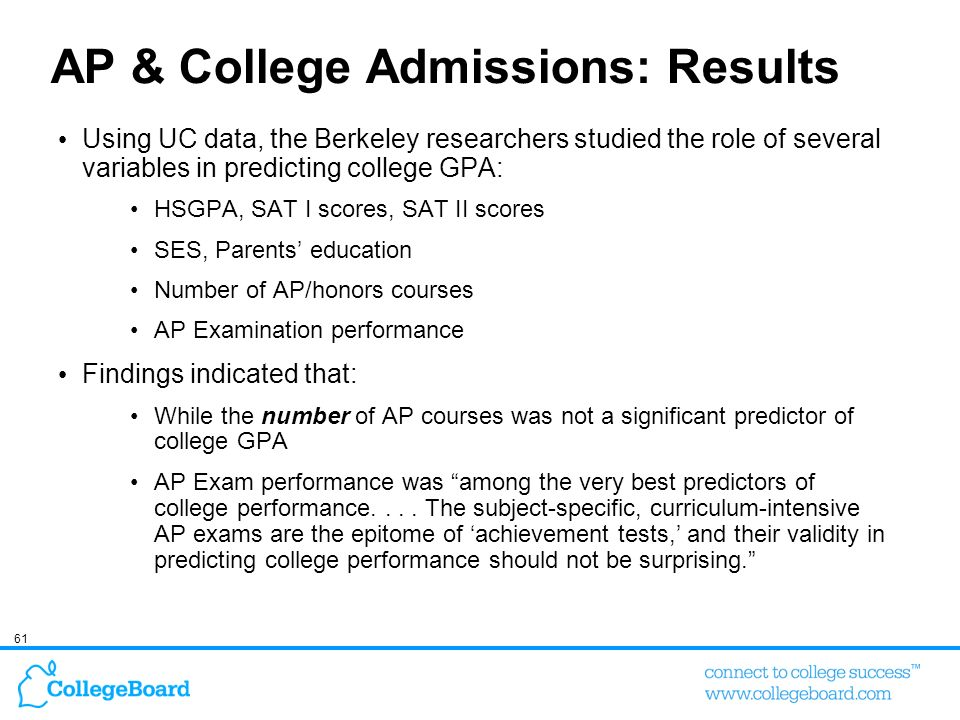 61 AP & College Admissions: Results Using UC data, the Berkeley researchers studied the role of several variables in predicting college GPA: HSGPA, SA