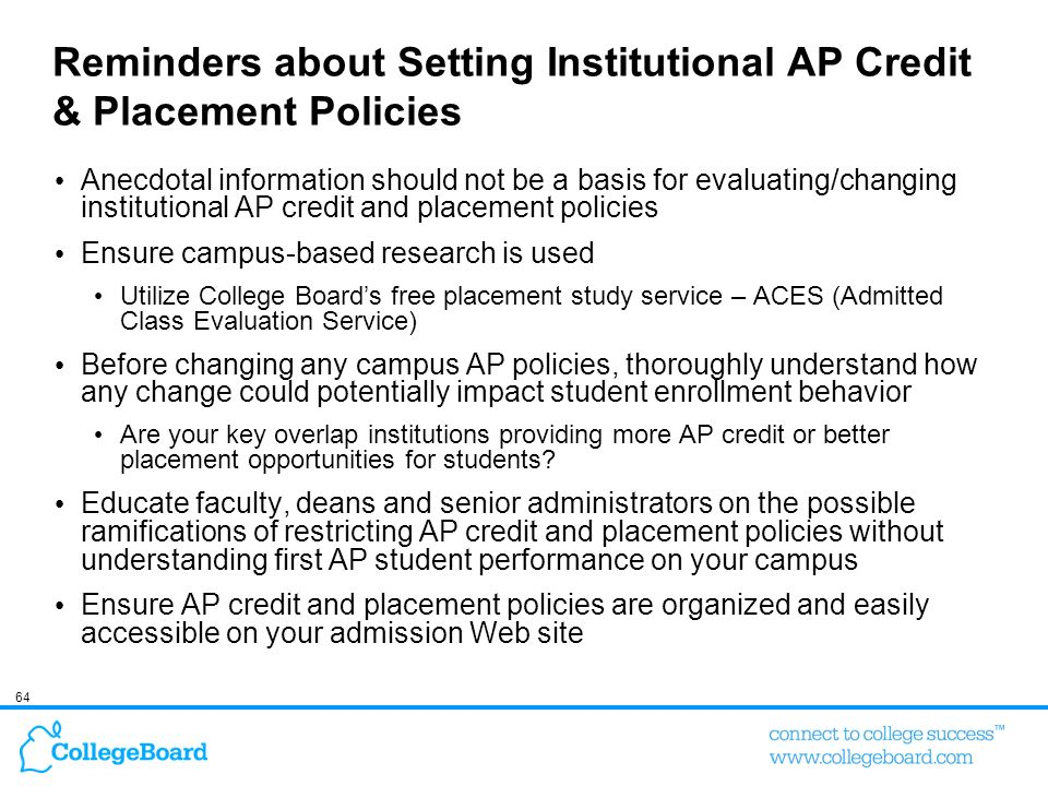 64 Anecdotal information should not be a basis for evaluating/changing institutional AP credit and placement policies Ensure campus-based research is