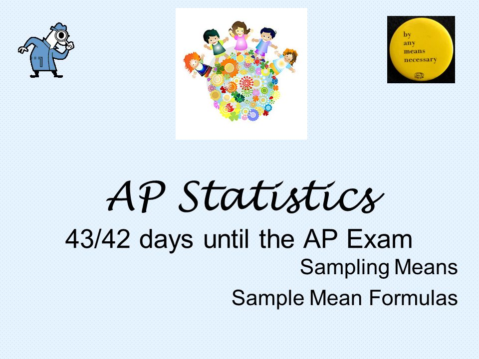 AP Statistics 43/42 days until the AP Exam Sampling Means Sample Mean Formulas