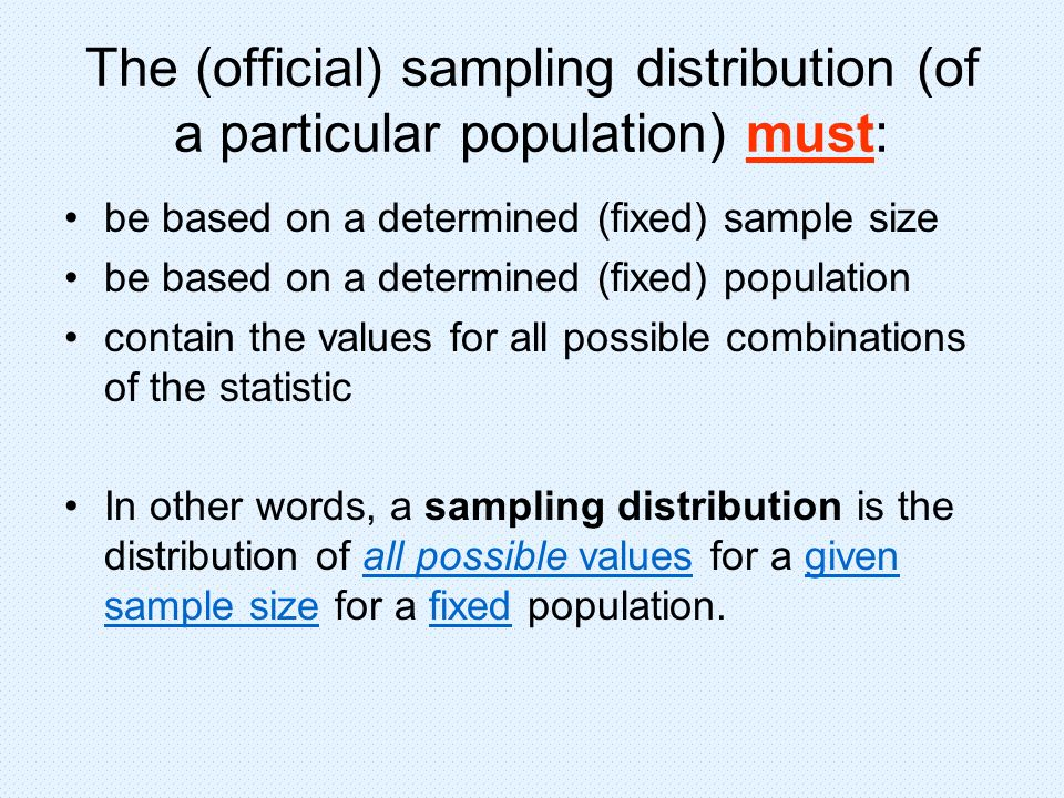 The (official) sampling distribution (of a particular population) must: be based on a determined (fixed) sample size be based on a determined (fixed)