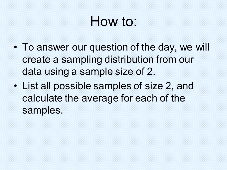 How to: To answer our question of the day, we will create a sampling distribution from our data using a sample size of 2. List all possible samples of