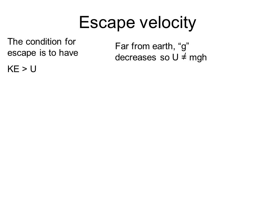 Escape velocity The condition for escape is to have KE > U Far from earth, g decreases so U = mgh