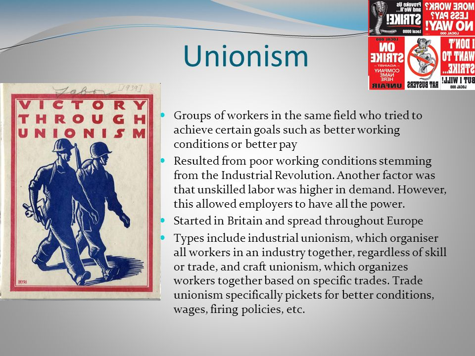 Unionism Groups of workers in the same field who tried to achieve certain goals such as better working conditions or better pay Resulted from poor wor