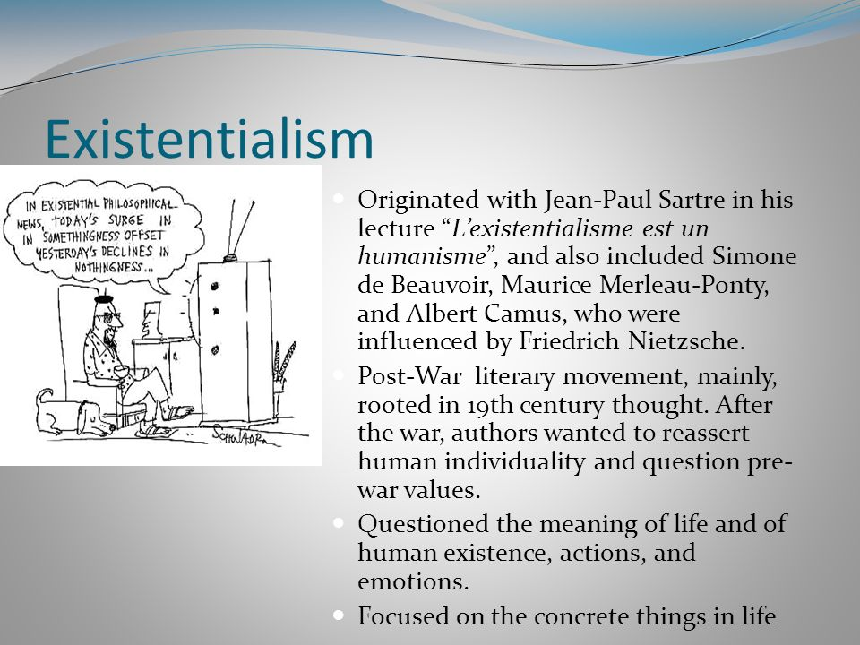 Existentialism Originated with Jean-Paul Sartre in his lecture Lexistentialisme est un humanisme, and also included Simone de Beauvoir, Maurice Merlea
