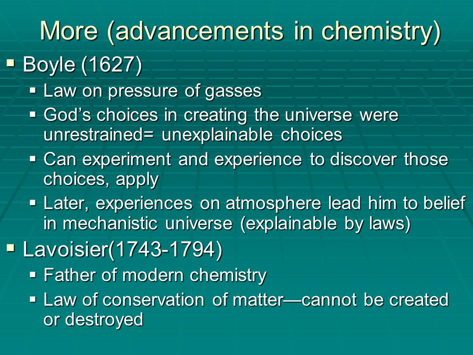 More (advancements in chemistry) Boyle (1627) Boyle (1627) Law on pressure of gasses Law on pressure of gasses Gods choices in creating the universe w