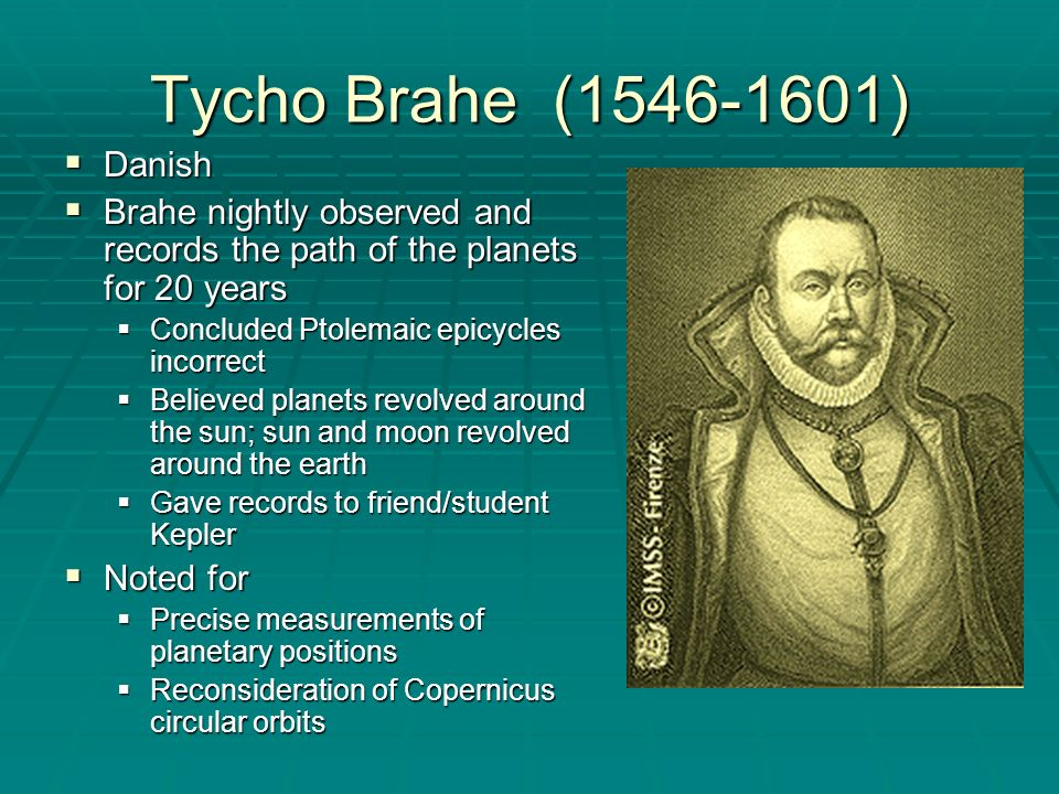 Tycho Brahe (1546-1601) Danish Danish Brahe nightly observed and records the path of the planets for 20 years Brahe nightly observed and records the p