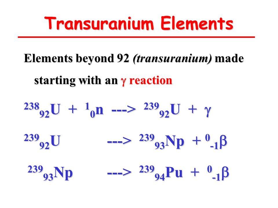 Transuranium Elements Elements beyond 92 (transuranium) made starting with an reaction 238 92 U + 1 0 n ---> 239 92 U + 238 92 U + 1 0 n ---> 239 92 U