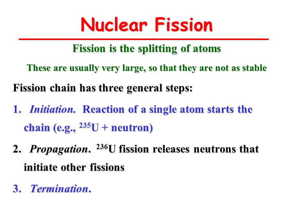Nuclear Fission Fission is the splitting of atoms These are usually very large, so that they are not as stable Fission chain has three general steps: