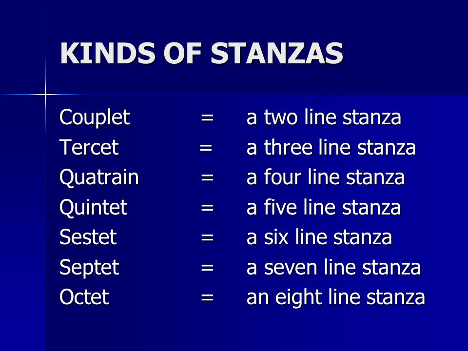 KINDS OF STANZAS Couplet=a two line stanza Tercet =a three line stanza Quatrain=a four line stanza Quintet=a five line stanza Sestet =a six line stanz