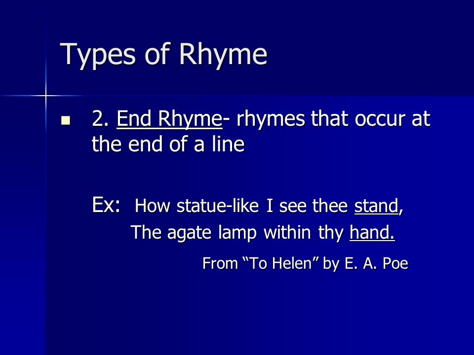Types of Rhyme 2. End Rhyme- rhymes that occur at the end of a line 2. End Rhyme- rhymes that occur at the end of a line Ex: How statue-like I see the