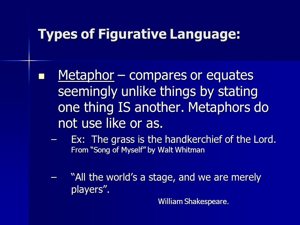 Types of Figurative Language: Metaphor – compares or equates seemingly unlike things by stating one thing IS another. Metaphors do not use like or as.