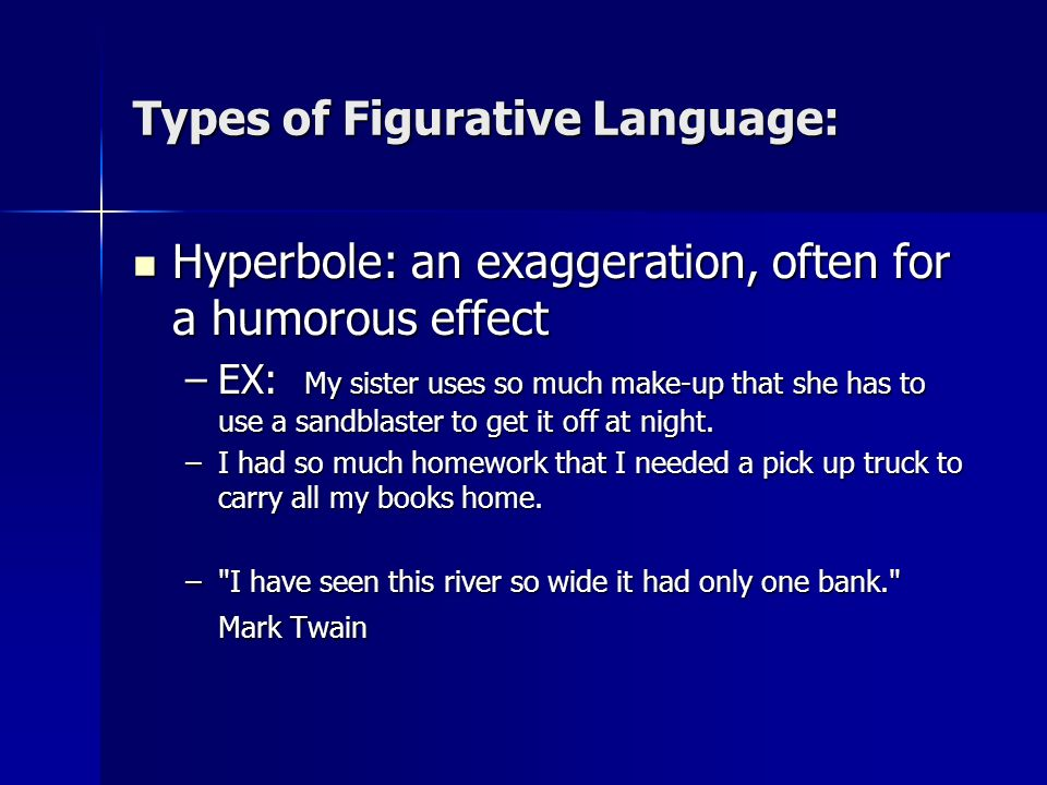 Types of Figurative Language: Hyperbole: an exaggeration, often for a humorous effect Hyperbole: an exaggeration, often for a humorous effect –EX: My