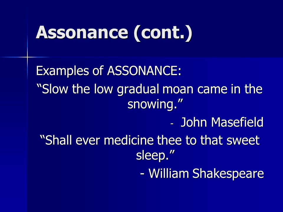 Assonance (cont.) Examples of ASSONANCE: Slow the low gradual moan came in the snowing. - John Masefield Shall ever medicine thee to that sweet sleep.