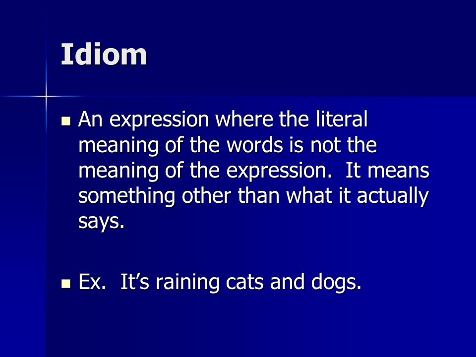 Idiom An expression where the literal meaning of the words is not the meaning of the expression. It means something other than what it actually says.