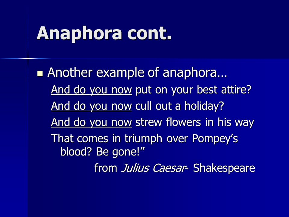 Anaphora cont. Another example of anaphora… Another example of anaphora… And do you now put on your best attire? And do you now cull out a holiday? An