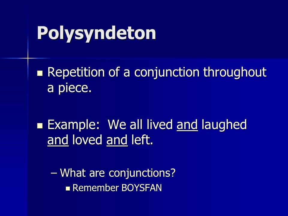 Polysyndeton Repetition of a conjunction throughout a piece. Repetition of a conjunction throughout a piece. Example: We all lived and laughed and lov